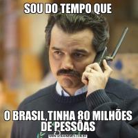 SOU DO TEMPO QUEO BRASIL,TINHA 80 MILHÕES DE PESSÔAS