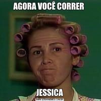 AGORA VOCÊ CORRER JESSICA