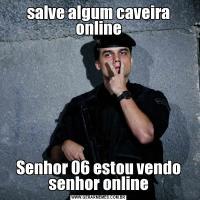 salve algum caveira onlineSenhor 06 estou vendo senhor online