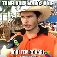 TOMEI DOIS BANHOS HOJE AQUI TEM CORAGE