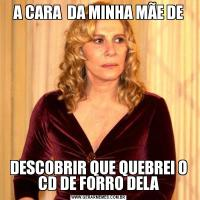 A CARA  DA MINHA MÃE DEDESCOBRIR QUE QUEBREI O CD DE FORRO DELA