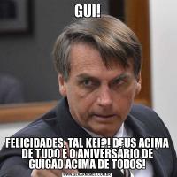 GUI!FELICIDADES, TAL KEI?! DEUS ACIMA DE TUDO E O ANIVERSÁRIO DE GUIGÃO ACIMA DE TODOS!