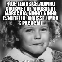 HOJE TEMOS GELADINHO GOURMET DE MOUSSE DE MARACUJÁ, NINHO, NINHO C/NUTELLA, MOUSSE LIMAO E PAÇOCA!!