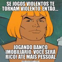 SE JOGOS VIOLENTOS TE TORNAM VIOLENTO, ENTÃO... JOGANDO BANCO IMOBILIÁRIO, VOCÊ SERÁ RICO! ATÉ MAIS PESSOAL