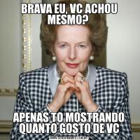 BRAVA EU, VC ACHOU MESMO? APENAS TO MOSTRANDO QUANTO GOSTO DE VC
