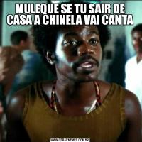 MULEQUE SE TU SAIR DE CASA A CHINELA VAI CANTA