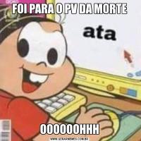 FOI PARA O PV DA MORTEOOOOOOHHH