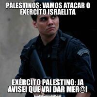 PALESTINOS: VAMOS ATACAR O EXERCÍTO ISRAELITAEXÉRCITO PALESTINO: JA AVISEI QUE VAI DAR MER@!