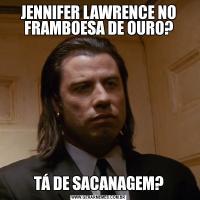 JENNIFER LAWRENCE NO FRAMBOESA DE OURO?TÁ DE SACANAGEM?