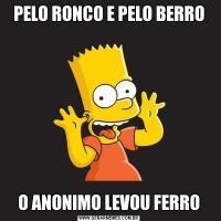 PELO RONCO E PELO BERROO ANONIMO LEVOU FERRO