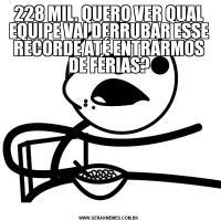 228 MIL. QUERO VER QUAL EQUIPE VAI DERRUBAR ESSE RECORDE ATÉ ENTRARMOS DE FÉRIAS?