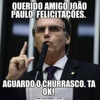QUERIDO AMIGO JOÃO PAULO. FELICITAÇÕES. AGUARDO O CHURRASCO. TA OK!