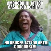 AMOOOOR!!!! TATTOO CASAL 100,00 PILA......NO KRUGER TATTOO ART!!! COOOORRE!!!