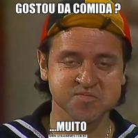 GOSTOU DA COMIDA ?...MUITO
