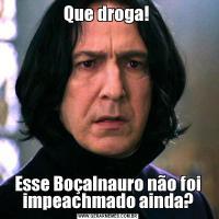 Que droga! Esse Boçalnauro não foi impeachmado ainda?