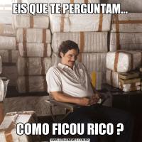 EIS QUE TE PERGUNTAM...COMO FICOU RICO ?