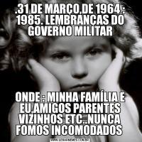.31 DE MARÇO,DE 1964 : 1985. LEMBRANÇAS DO GOVERNO MILITARONDE : MINHA FAMÍLIA E EU,AMIGOS PARENTES VIZINHOS ETC..NUNCA FOMOS INCOMODADOS