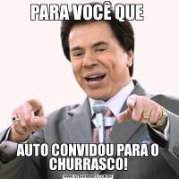 PARA VOCÊ QUE AUTO CONVIDOU PARA O CHURRASCO!