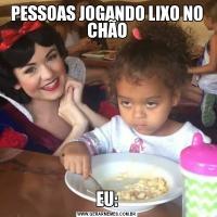 PESSOAS JOGANDO LIXO NO CHÃOEU: