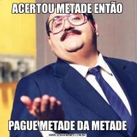 ACERTOU METADE ENTÃOPAGUE METADE DA METADE