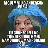 ALGUEM VIU O ANDERSON POR AÍ EU CONHECI ELE NO THINDER... NAO É MEU NAMORADO... MAS PODERIA SER...