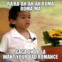RA RA-AH-AH-AH ROMA ROMA-MAGAGA OH LA-LA WANT YOUR BAD ROMANCE