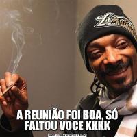A REUNIÃO FOI BOA, SÓ FALTOU VOCE KKKK
