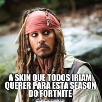 A SKIN QUE TODOS IRIAM QUERER PARA ESTA SEASON DO FORTNITE
