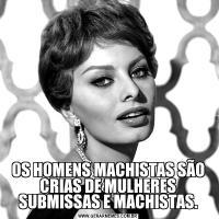 OS HOMENS MACHISTAS SÃO CRIAS DE MULHERES SUBMISSAS E MACHISTAS.