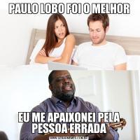 PAULO LOBO FOI O MELHOREU ME APAIXONEI PELA PESSOA ERRADA