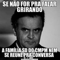 SE NÃO FOR PRA FALAR GRIRANDOA FAMÍLIA SD DO CMPM NEM SE REUNE PRA CONVERSA