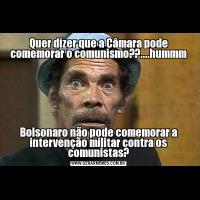Quer dizer que a Câmara pode comemorar o comunismo??....hummmBolsonaro não pode comemorar a intervenção militar contra os comunistas?