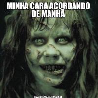 MINHA CARA ACORDANDO DE MANHÃ