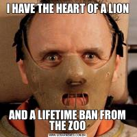 I HAVE THE HEART OF A LIONAND A LIFETIME BAN FROM THE ZOO