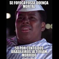 SE FOFOCA FOSSE DOENÇA MORTAL50 POR CENTO DOS BRASILEIROS JÁ TERIAM MORRIDO