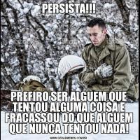 PERSISTA!!!PREFIRO SER ALGUEM QUE TENTOU ALGUMA COISA E FRACASSOU DO QUE ALGUEM QUE NUNCA TENTOU NADA!