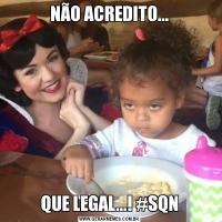 NÃO ACREDITO...QUE LEGAL...! #SQN