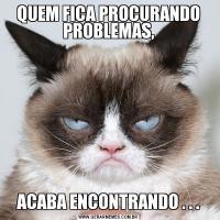 QUEM FICA PROCURANDO PROBLEMAS,ACABA ENCONTRANDO . . .