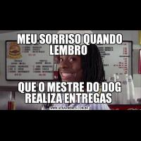 MEU SORRISO QUANDO LEMBRO QUE O MESTRE DO DOG REALIZA ENTREGAS
