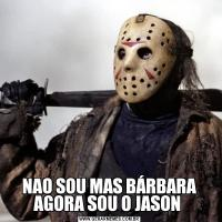 NAO SOU MAS BÁRBARA AGORA SOU O JASON