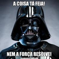 A COISA TÁ FEIA!NEM A FORÇA RESOLVE!