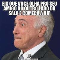 EIS QUE VOCE OLHA PRO SEU AMIGO DO OUTRO LADO DA SALA E COMECA A RIREU=