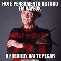 HOJE  PENSAMENTO OBTUSO EM BAYEUX O FRED!!DY VAI TE PEGAR
