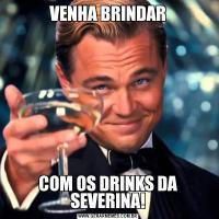 VENHA BRINDARCOM OS DRINKS DA SEVERINA!