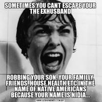 SOMETIMES YOU CANT ESCAPE YOUR THE EXHUSBANDROBBING YOUR SON, YOUR FAMILLY, FRIENDS, HOUSE,HEALTH,ETC IN THE NAME OF NATIVE AMERICANS BECAUSE YOUR NAME IS NÍDIA...