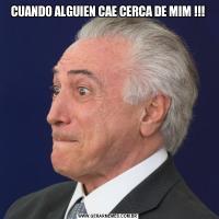 CUANDO ALGUIEN CAE CERCA DE MIM !!!