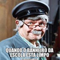 QUANDO O BANHEIRO DA ESCOLA ESTA LIMPO