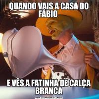 QUANDO VAIS A CASA DO FÁBIO E VÊS A FATINHA DE CALÇA BRANCA