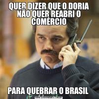 QUER DIZER QUE O DORIA NÃO QUER REABRI O COMÉRCIOPARA QUEBRAR O BRASIL