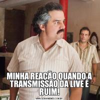 MINHA REAÇÃO QUANDO A TRANSMISSÃO DA LIVE É RUIM!